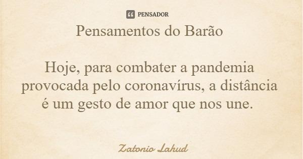 Pensamentos do Barão  Hoje, para combater a pandemia provocada pelo coronavírus, a distância é um gesto de amor que nos une