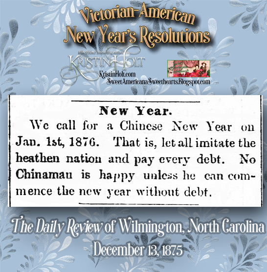 "Kristin Holt | Victorian-American New Year's Resolutions. ""We call for a Chinese New Year on Jan. 1st, 1876. That is, let all imitate the heathen nation and pay every debt. No Chinaman is happy unless he can commence the new year without debt."" The Daily Review of Wilmington, North Carolina on December 13, 1875."