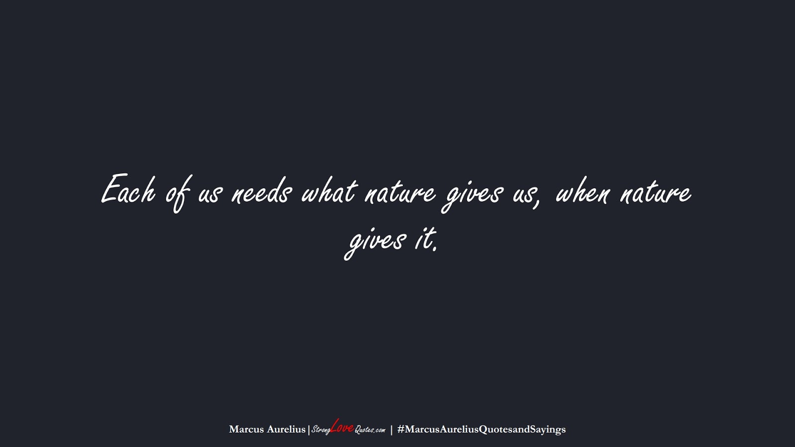 Each of us needs what nature gives us, when nature gives it. (Marcus Aurelius);  #MarcusAureliusQuotesandSayings