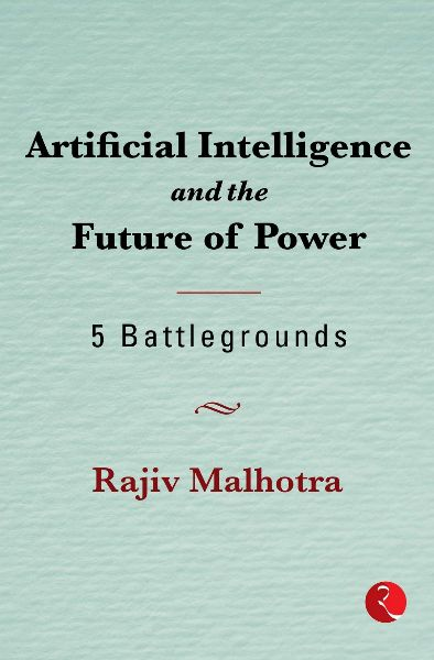 Artificial Intelligence and the Future of Power: 5 Battlegrounds by Rajiv Malhotra