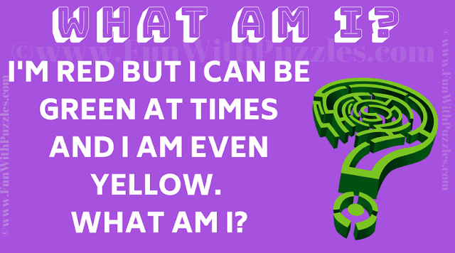 I'm red but I can be green at times and I am even yellow. What am I?
