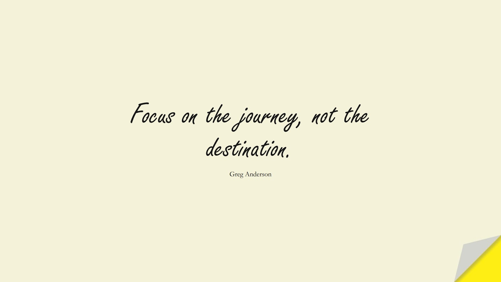 Focus on the journey, not the destination. (Greg Anderson);  #ShortQuotes