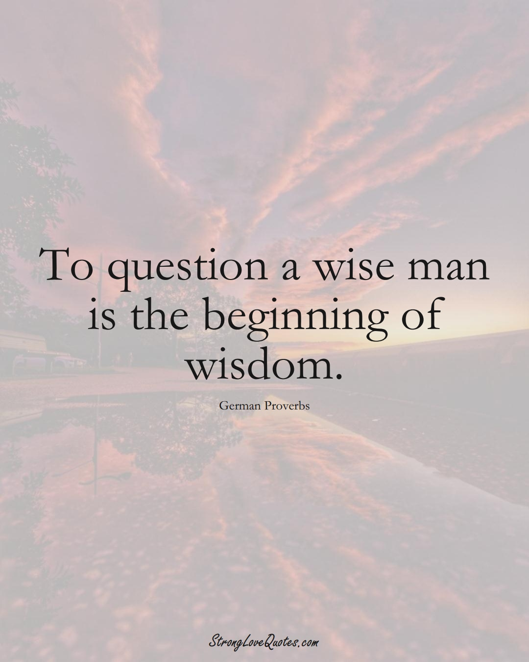 To question a wise man is the beginning of wisdom. (German Sayings);  #EuropeanSayings