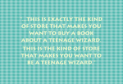 This is exactly the kind of store that makes you want to buy a book about a teenage wizard. This is the kind of store that makes you want to be a teenage wizard.""