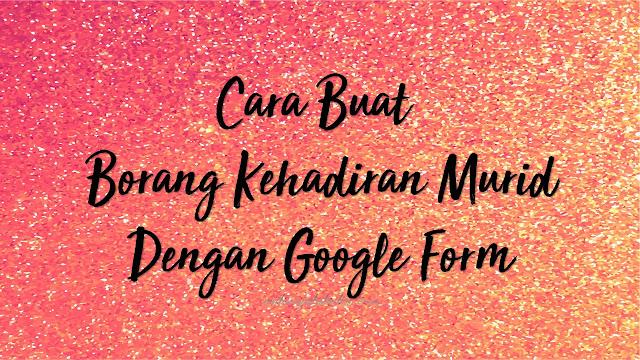 Cara Buat Borang Kehadiran Murid Menggunakan Google Form
