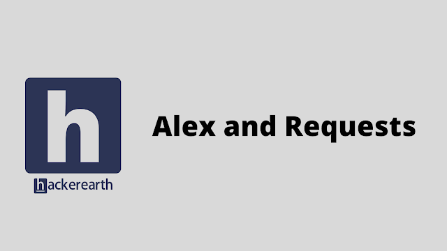 HackerEarth Alex and Requests problem solution