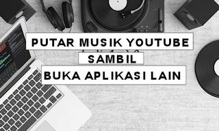 Begini Cara Memutar Musik Youtube Sambil Membuka Aplikasi Lain