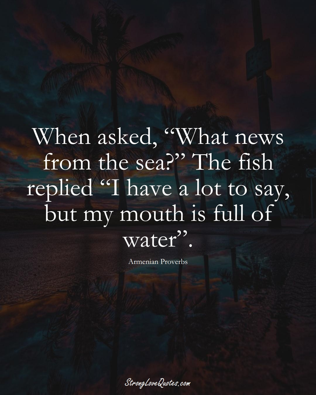 """When asked, """"What news from the sea?"""" The fish replied """"I have a lot to say, but my mouth is full of water"""". (Armenian Sayings);  #AsianSayings"""