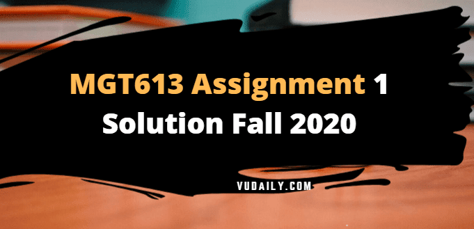 MGT613 Assignment No 1 Solution Fall 2020