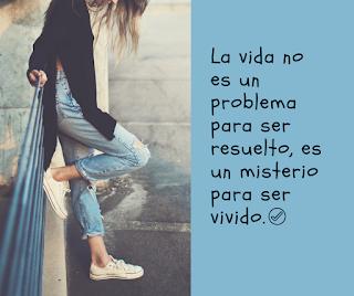 La vida no un problema para ser resuelto, es un misterio para ser vivido.