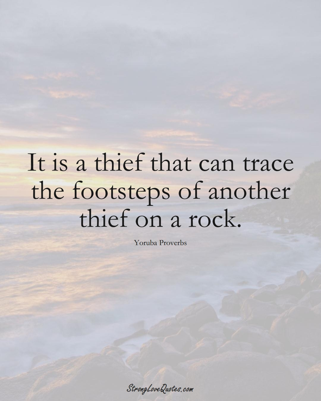 It is a thief that can trace the footsteps of another thief on a rock. (Yoruba Sayings);  #aVarietyofCulturesSayings