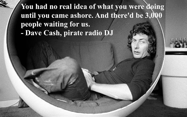 Dave Cash, Pirate Radio DJ. You had no real idea of what you were doing until you came ashore. Pirate Radio and Sealand and Other stories of Rock, Radio, and Regulations. Marchmatron.com