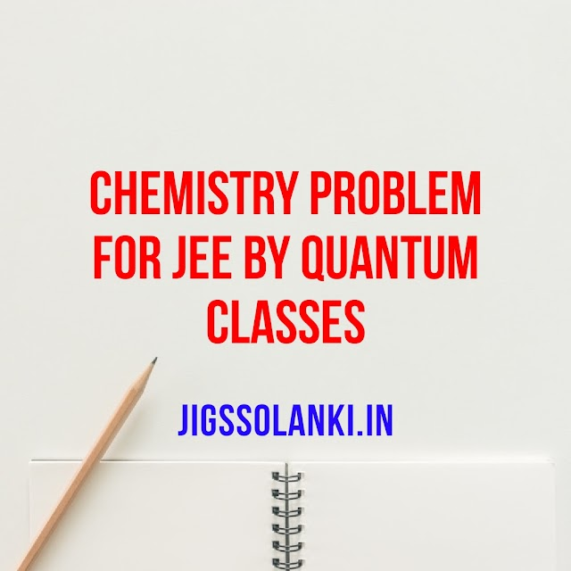 CHEMISTRY PROBLEM FOR JEE BY QUANTUM CLASSES