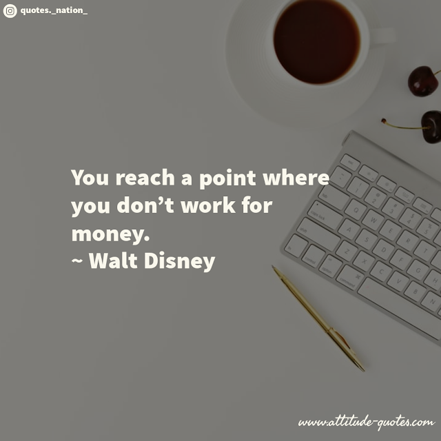 You reach a point where you don't work for money.  ~ Walt Disney