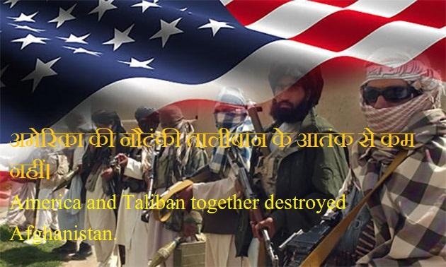अमेरिका की नौटंकी तालीबान के आतंक से कम नहीं।  America and Taliban together destroyed Afghanistan.