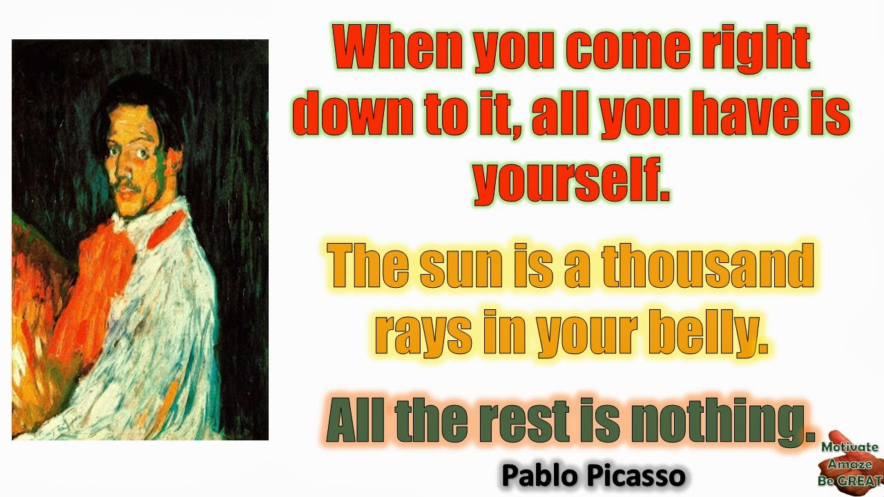 "Pablo Picasso Inspirational Quotes For Success:  ""When you come right down to it, all you have is yourself. The sun is a thousand rays in your belly. All the rest is nothing."" - Pablo Picasso"