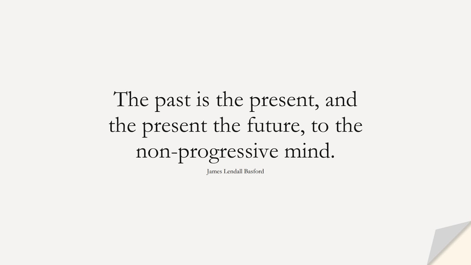 The past is the present, and the present the future, to the non-progressive mind. (James Lendall Basford);  #ChangeQuotes