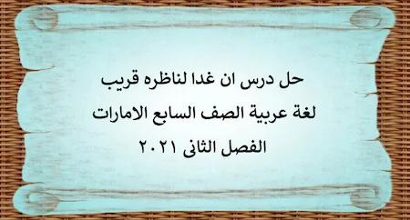 حل درس ان غدا لناظره قريب لغة عربية الصف السابع الامارات الفصل الثانى 2021