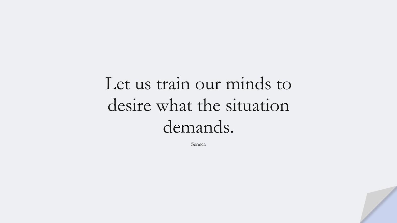 Let us train our minds to desire what the situation demands. (Seneca);  #ShortQuotes