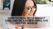 How To Deal With Weight Gain And Oily Skin During The Festive Season