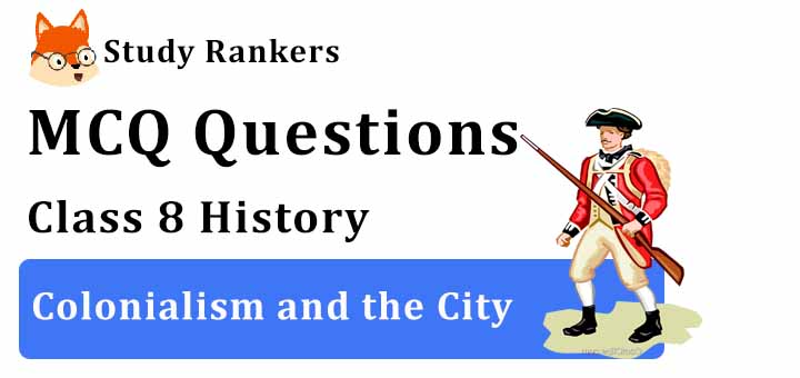 MCQ Questions for Class 8 History: Colonialism and the City
