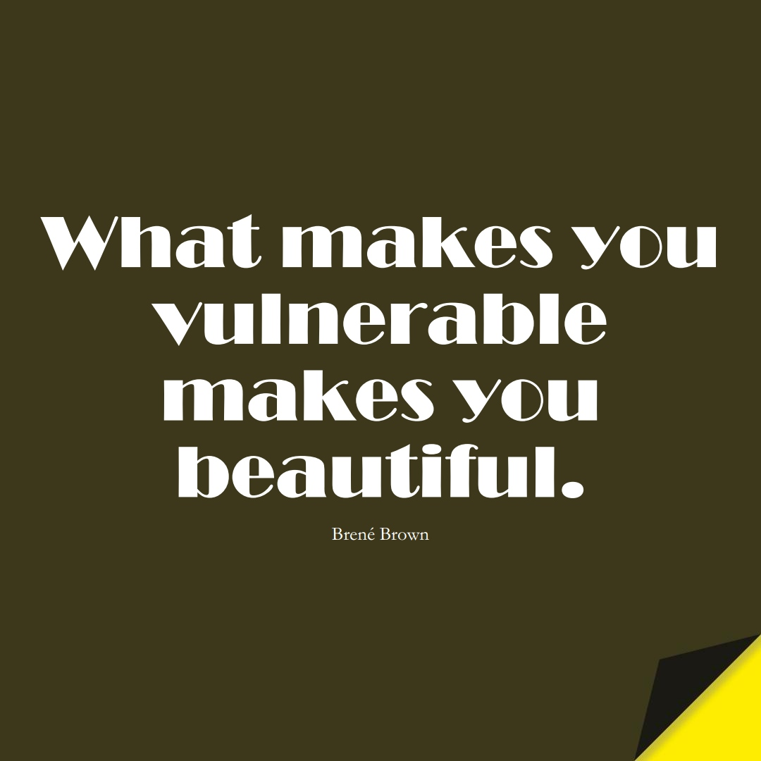 What makes you vulnerable makes you beautiful. (Brené Brown);  #HumanityQuotes