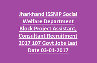Jharkhand ISSNIP Social Welfare Department Block Project Assistant, Consultant Recruitment 2017 107 Govt Jobs Last Date 03-01-2017