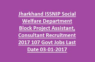 Jharkhand ISSNIP Social Welfare Department Block Project Assistant, Consultant Recruitment 2017 107 Govt Jobs Last Date 03-01-2017