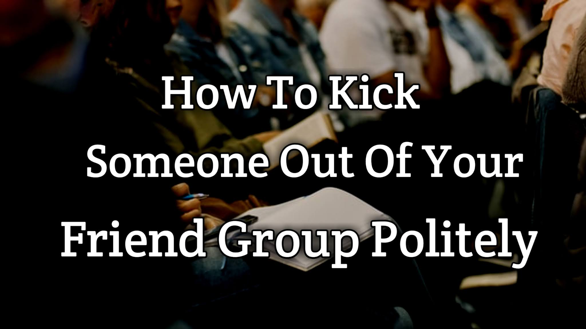 How To Kick Someone Out Of Your Friend Group Politely