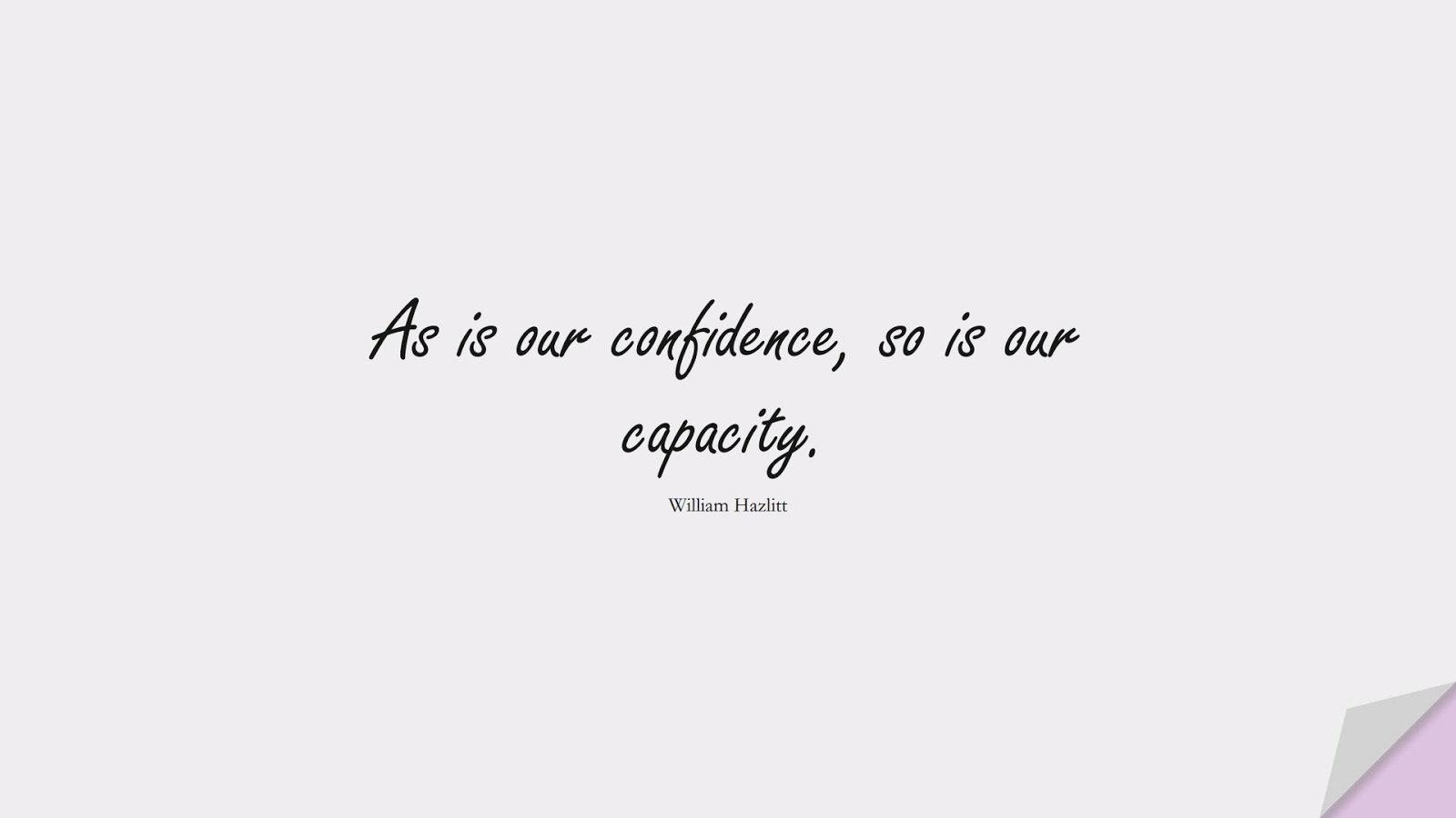 As is our confidence, so is our capacity. (William Hazlitt);  #ShortQuotes