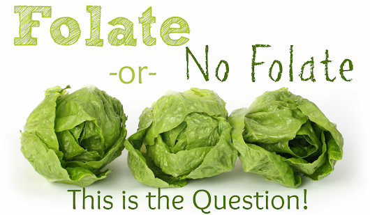 Folate Or No Folate, That Is The Question!