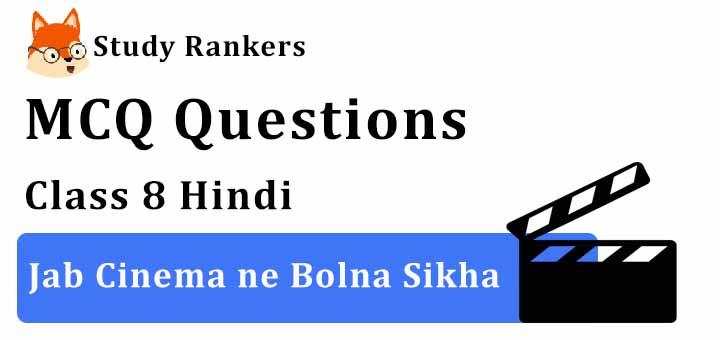 MCQ Questions for Class 8 Hindi: Ch 11 जब सिनेमा ने बोलना सीखा Vasant