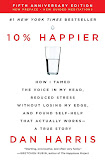 10% Happier: How I Tamed the Voice in My Head, Reduced Stress Without Losing My Edge, and Found Self-Help That Actually Works - A True Story