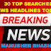 30 TOP SEARCHED ||  NEWS HEADLINES TODAY