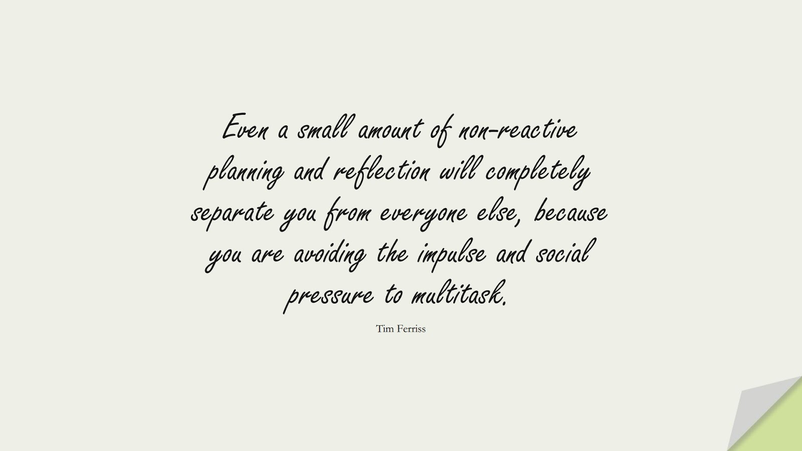 Even a small amount of non-reactive planning and reflection will completely separate you from everyone else, because you are avoiding the impulse and social pressure to multitask. (Tim Ferriss);  #TimFerrissQuotes