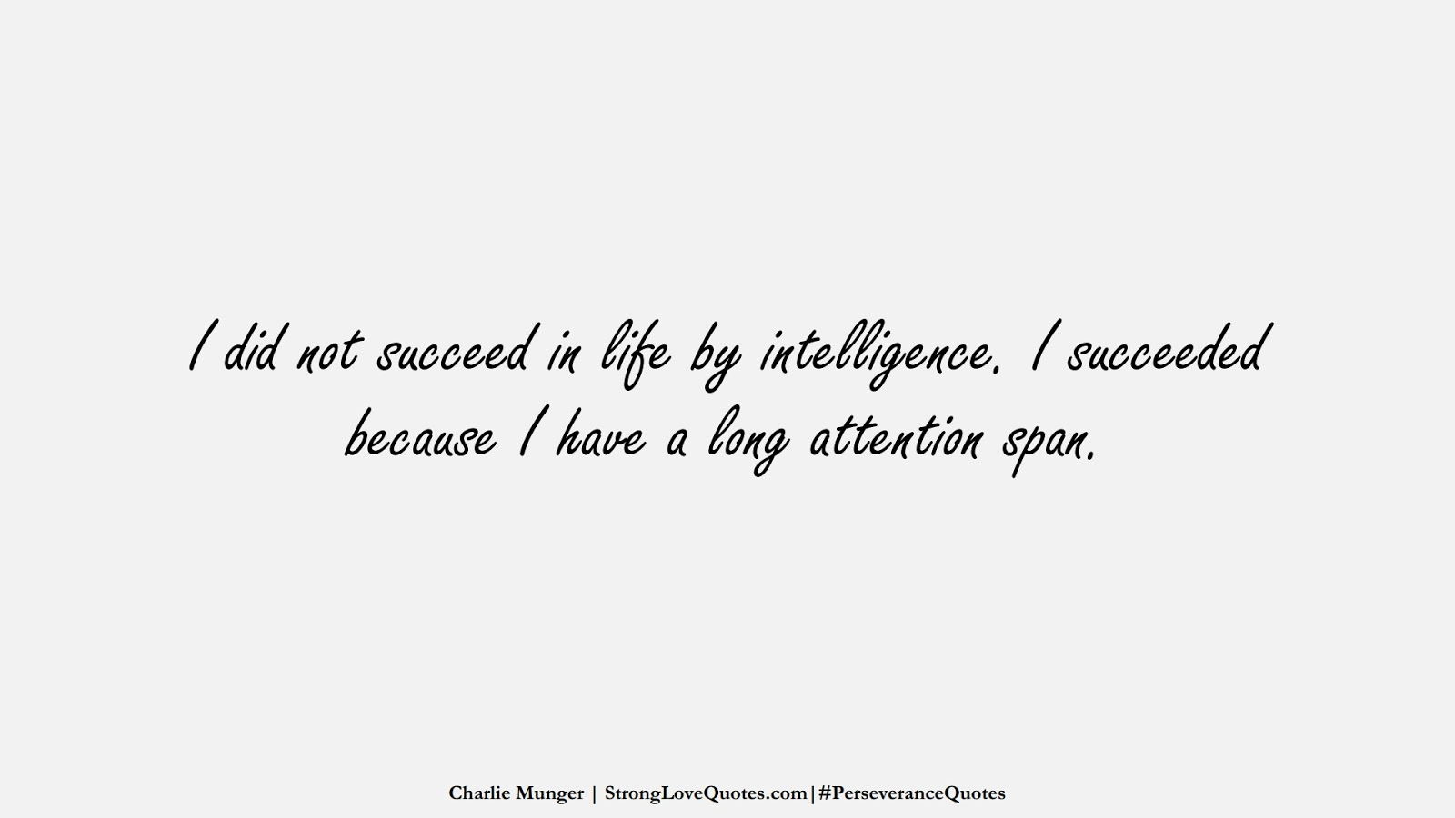 I did not succeed in life by intelligence. I succeeded because I have a long attention span. (Charlie Munger);  #PerseveranceQuotes