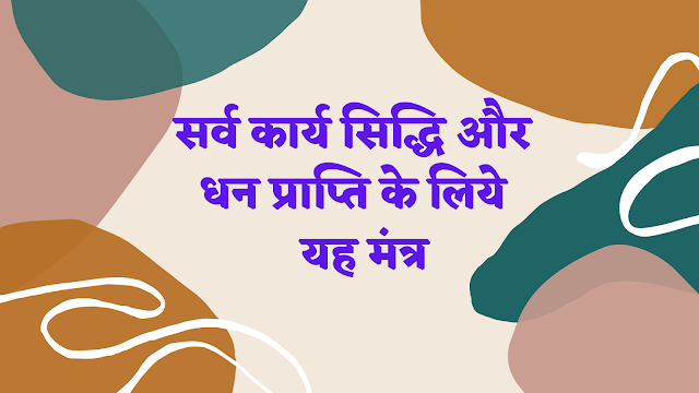 सर्व कार्य सिद्धि और धन प्राप्ति के लिये मंत्र | Sarvakarya Siddhi Mantra |