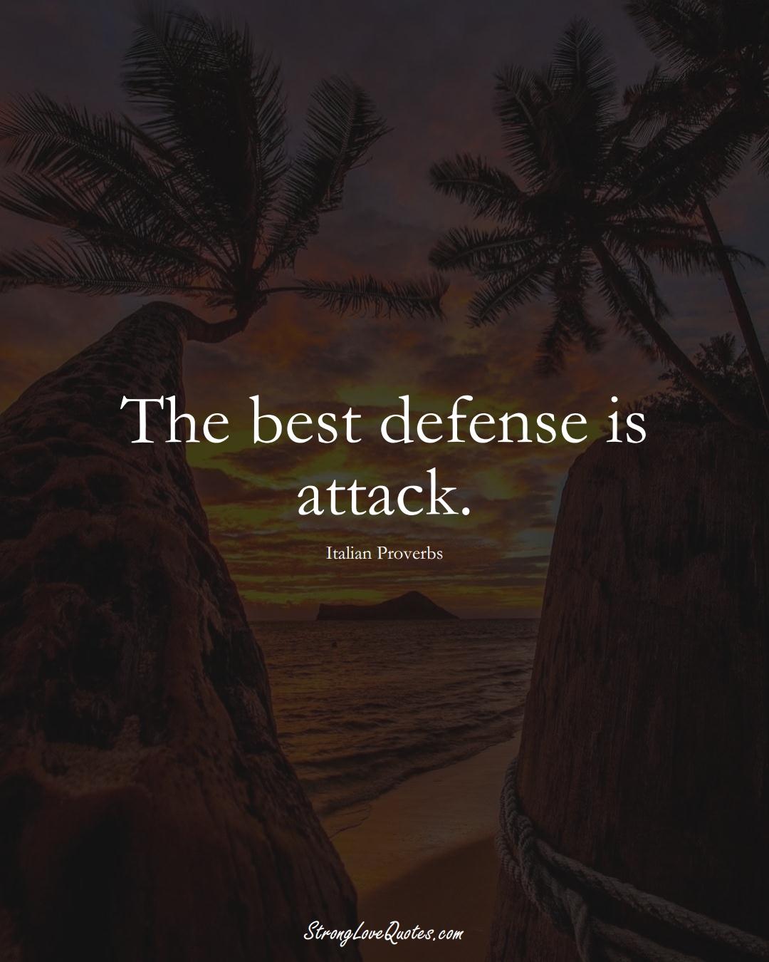 The best defense is attack. (Italian Sayings);  #EuropeanSayings