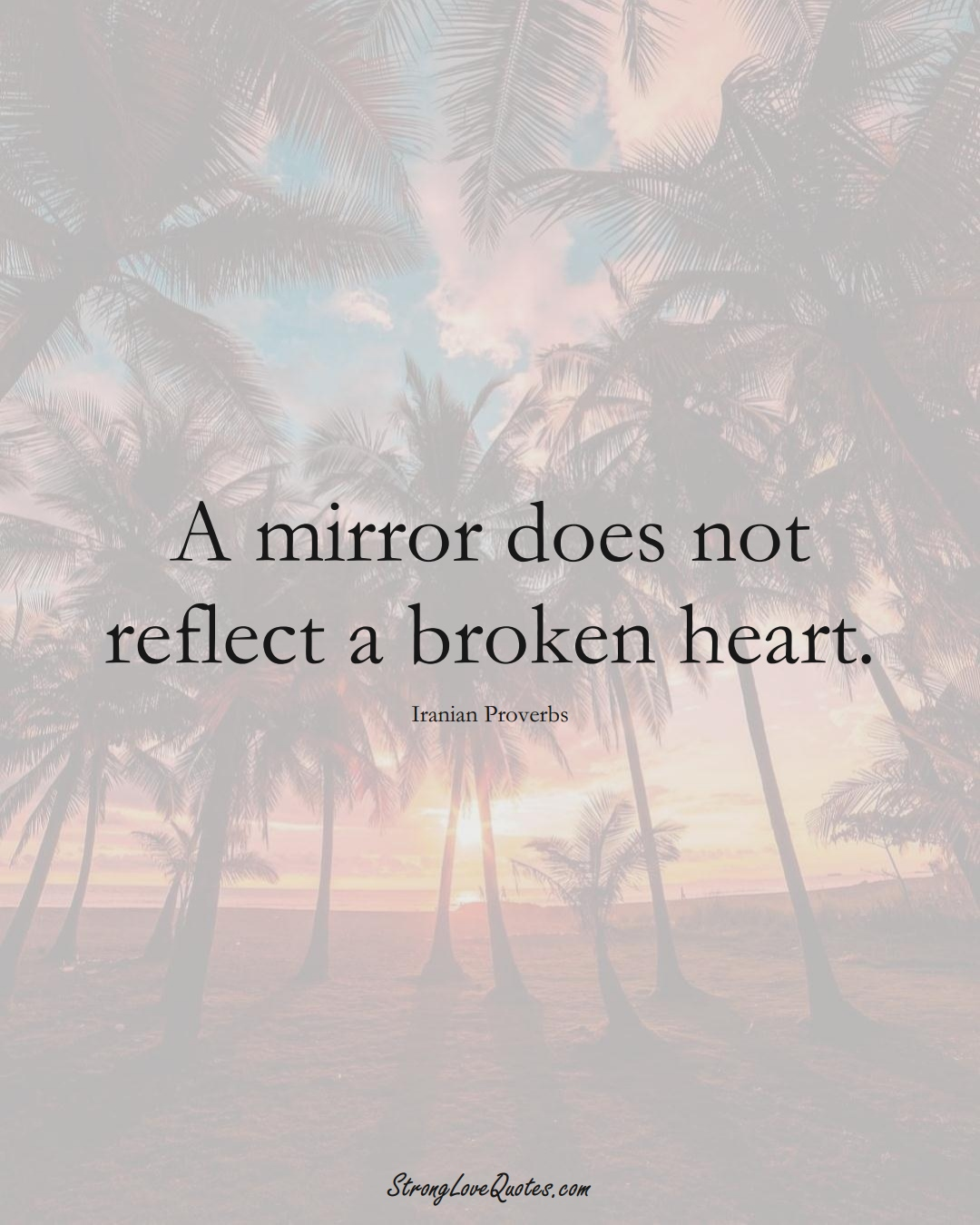 A mirror does not reflect a broken heart. (Iranian Sayings);  #MiddleEasternSayings