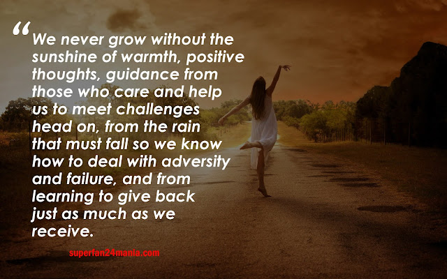 We never grow without the sunshine of warmth, positive thoughts, guidance from those who care and help us to meet challenges head on, from the rain that must fall so we know how to deal with adversity and failure, and from learning to give back just as much as we receive.