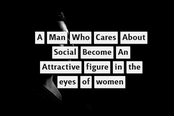 A man who cares about social, becomes an attractive figure in the eyes of women