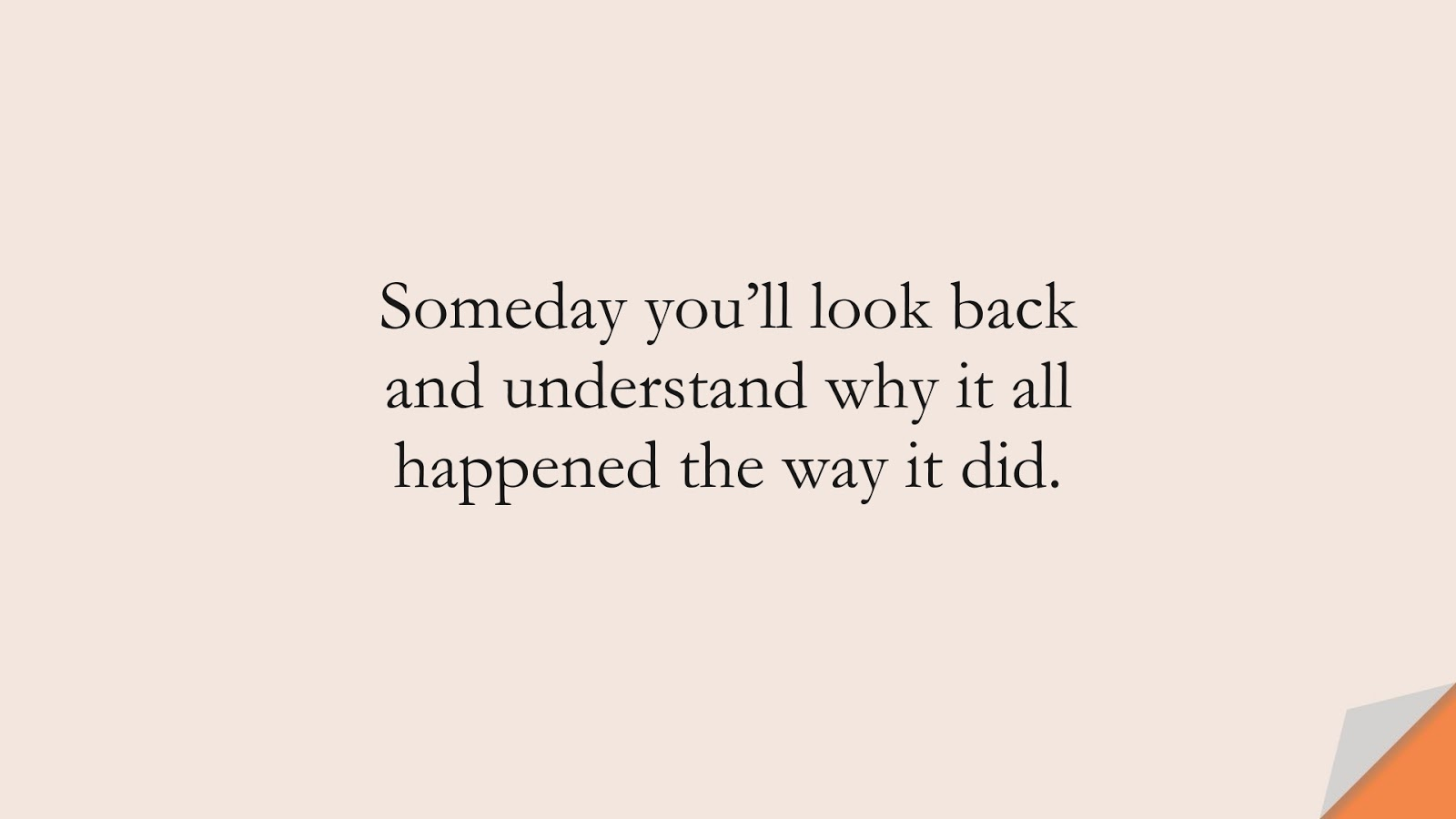 Someday you'll look back and understand why it all happened the way it did.FALSE