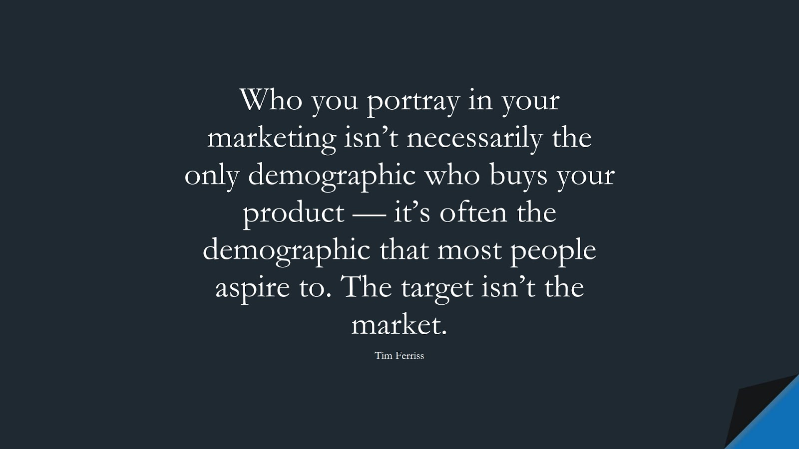 Who you portray in your marketing isn't necessarily the only demographic who buys your product — it's often the demographic that most people aspire to. The target isn't the market. (Tim Ferriss);  #TimFerrissQuotes