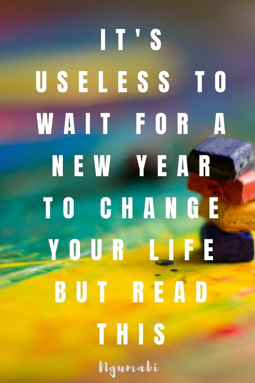 It's Useless To Wait For A New Year To Change Your Life But Read This