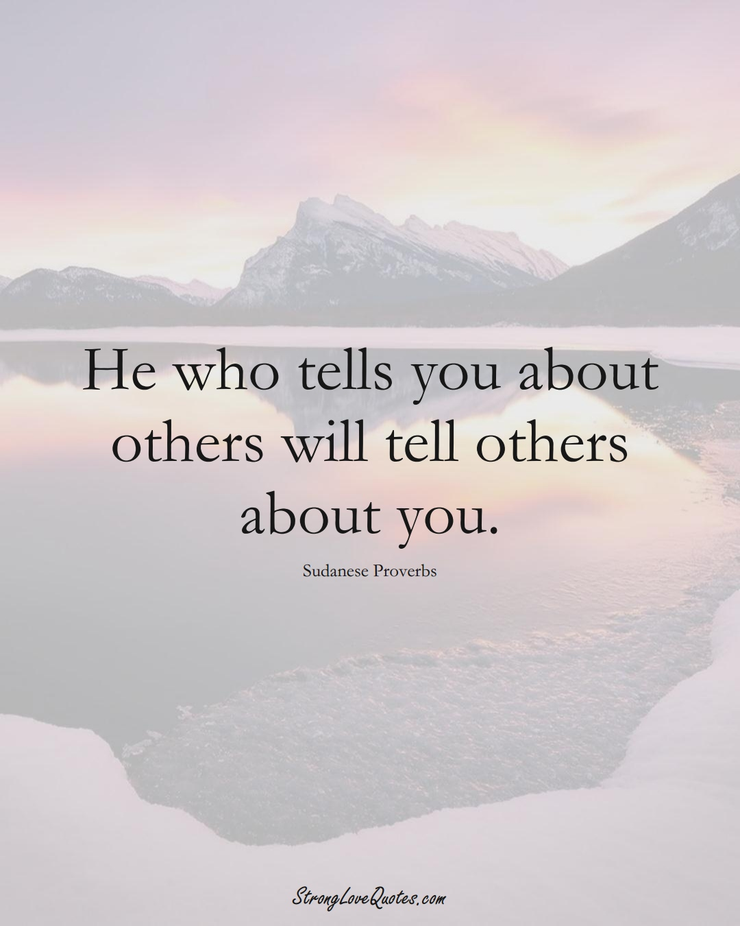 He who tells you about others will tell others about you. (Sudanese Sayings);  #AfricanSayings
