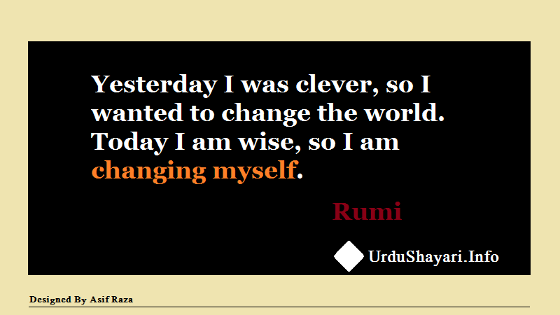 Inspirational quotes, Rumi quotes on Change,   Yesterday I was clever, so I wanted to change the world. Today I am wise, so I am changing myself.
