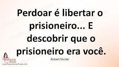Perdoar é libertar o prisioneiro... E descobrir que o prisioneiro era você. Robert Muller