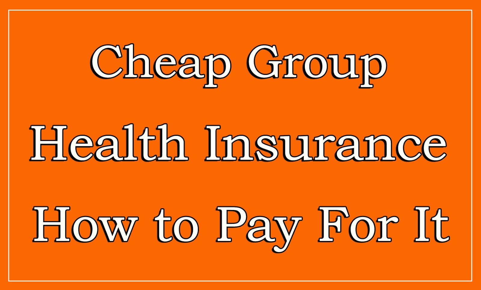 Cheap Health Insurance >> Cheap Group Health Insurance How To Pay For It