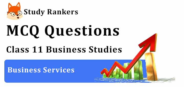MCQ Questions for Class 11 Business Studies: Ch 4 Business Services