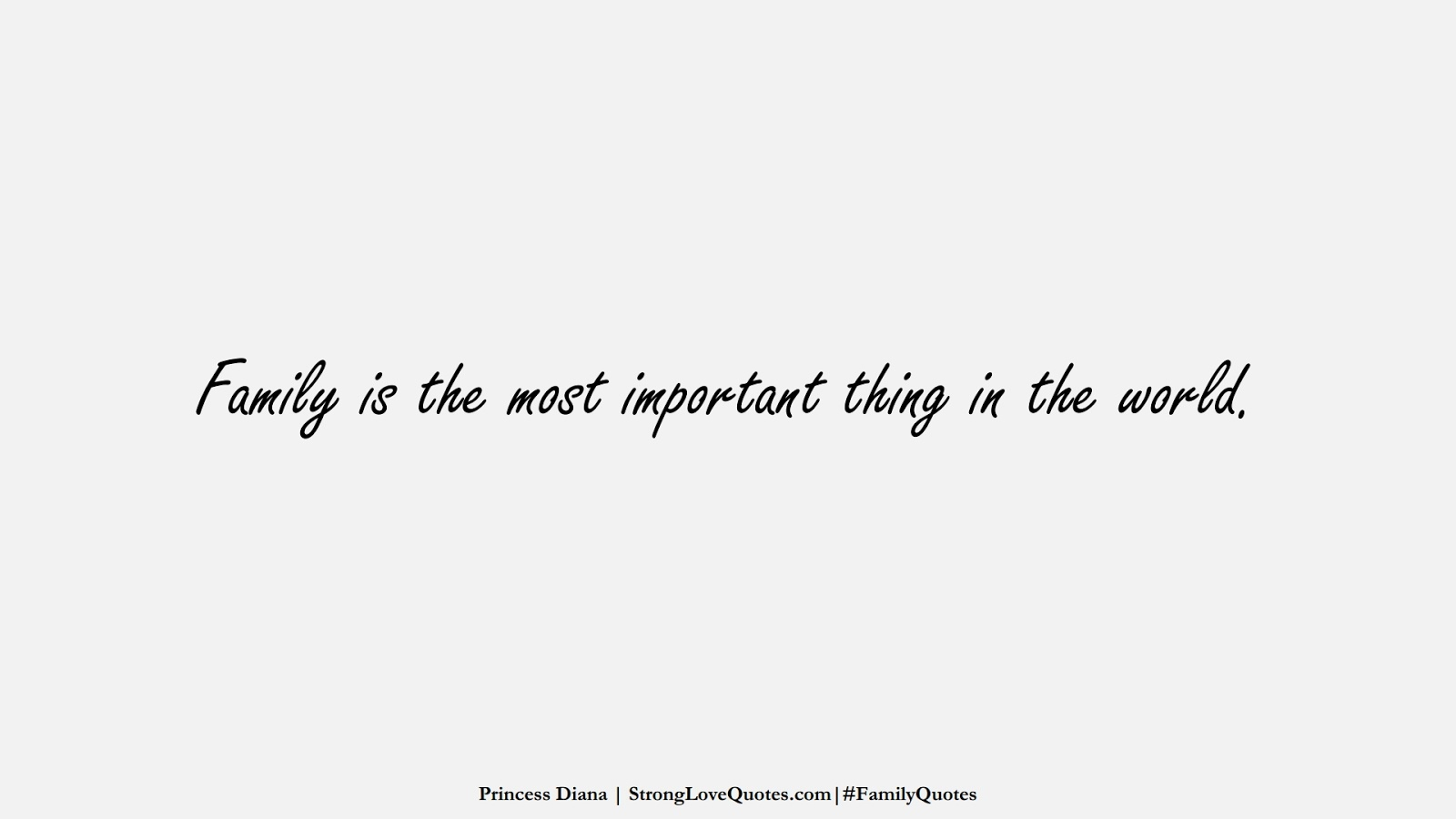 Family is the most important thing in the world. (Princess Diana);  #FamilyQuotes